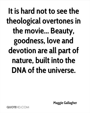 It is hard not to see the theological overtones in the movie... Beauty, goodness, love and devotion are all part of nature, built into the DNA of the universe.
