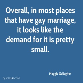 Maggie Gallagher  - Overall, in most places that have gay marriage, it looks like the demand for it is pretty small.