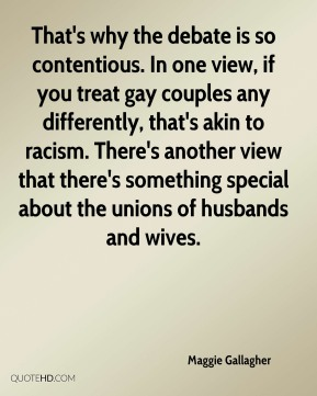 Maggie Gallagher  - That's why the debate is so contentious. In one view, if you treat gay couples any differently, that's akin to racism. There's another view that there's something special about the unions of husbands and wives.