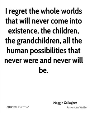 I regret the whole worlds that will never come into existence, the children, the grandchildren, all the human possibilities that never were and never will be.