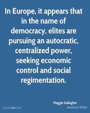 In Europe, it appears that in the name of democracy, elites are pursuing an autocratic, centralized power, seeking economic control and social regimentation.