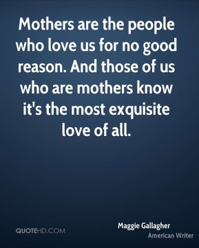 Mothers are the people who love us for no good reason. And those of us who are mothers know it's the most exquisite love of all.