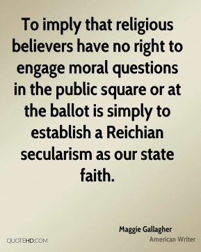 To imply that religious believers have no right to engage moral questions in the public square or at the ballot is simply to establish a Reichian secularism as our state faith.