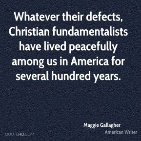 Maggie Gallagher - Whatever their defects, Christian fundamentalists have lived peacefully among us in America for several hundred years.