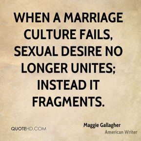 When a marriage culture fails, sexual desire no longer unites; instead it fragments.