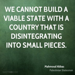 Mahmoud Abbas - We cannot build a viable state with a country that is disintegrating into small pieces.