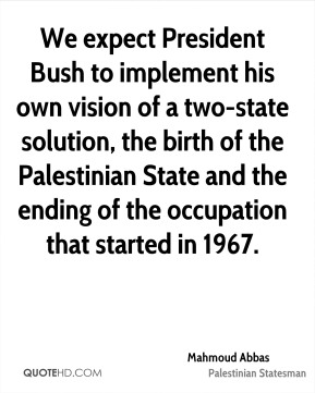 Mahmoud Abbas - We expect President Bush to implement his own vision of a two-state solution, the birth of the Palestinian State and the ending of the occupation that started in 1967.