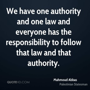 Mahmoud Abbas - We have one authority and one law and everyone has the responsibility to follow that law and that authority.