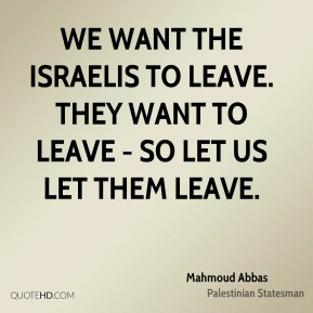 We want the Israelis to leave. They want to leave - so let us let them leave.