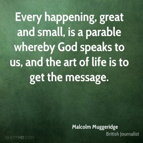 Malcolm Muggeridge - Every happening, great and small, is a parable whereby God speaks to us, and the art of life is to get the message.