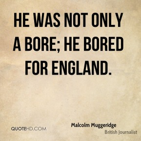 Malcolm Muggeridge - He was not only a bore; he bored for England.