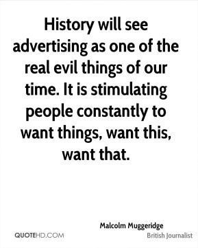Malcolm Muggeridge - History will see advertising as one of the real evil things of our time. It is stimulating people constantly to want things, want this, want that.