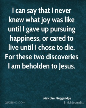 Malcolm Muggeridge - I can say that I never knew what joy was like until I gave up pursuing happiness, or cared to live until I chose to die. For these two discoveries I am beholden to Jesus.