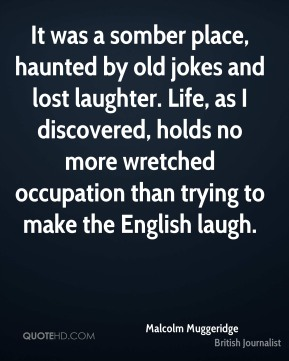 Malcolm Muggeridge - It was a somber place, haunted by old jokes and lost laughter. Life, as I discovered, holds no more wretched occupation than trying to make the English laugh.