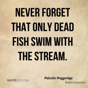 Malcolm Muggeridge - Never forget that only dead fish swim with the stream.
