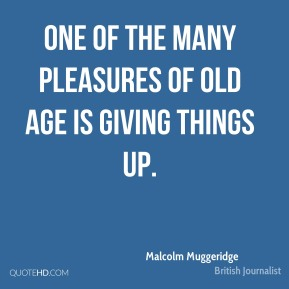 One of the many pleasures of old age is giving things up.