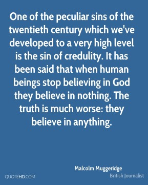 Malcolm Muggeridge - One of the peculiar sins of the twentieth century which we've developed to a very high level is the sin of credulity. It has been said that when human beings stop believing in God they believe in nothing. The truth is much worse: they believe in anything.