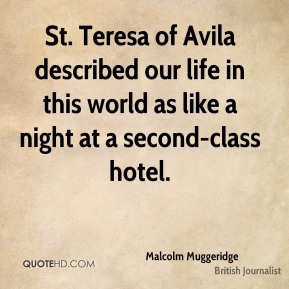 Malcolm Muggeridge - St. Teresa of Avila described our life in this world as like a night at a second-class hotel.
