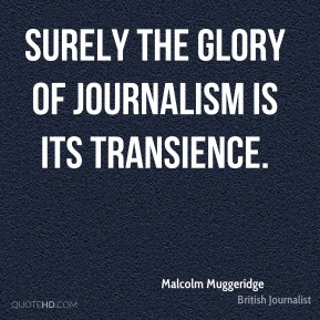 Malcolm Muggeridge - Surely the glory of journalism is its transience.