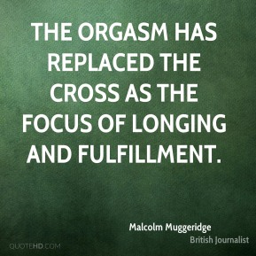 Malcolm Muggeridge - The orgasm has replaced the cross as the focus of longing and fulfillment.