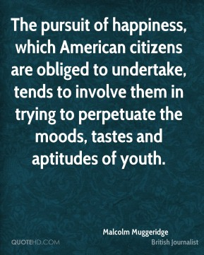 Malcolm Muggeridge - The pursuit of happiness, which American citizens are obliged to undertake, tends to involve them in trying to perpetuate the moods, tastes and aptitudes of youth.