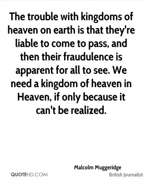Malcolm Muggeridge - The trouble with kingdoms of heaven on earth is that they're liable to come to pass, and then their fraudulence is apparent for all to see. We need a kingdom of heaven in Heaven, if only because it can't be realized.
