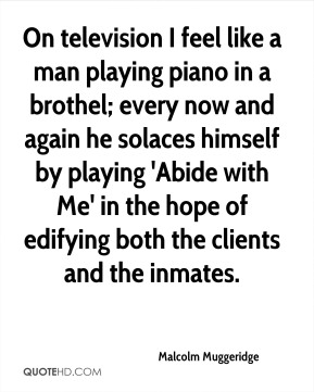 Malcolm Muggeridge  - On television I feel like a man playing piano in a brothel; every now and again he solaces himself by playing 'Abide with Me' in the hope of edifying both the clients and the inmates.