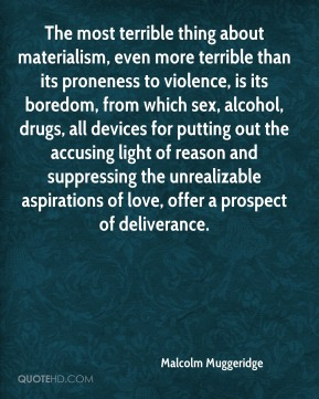 Malcolm Muggeridge  - The most terrible thing about materialism, even more terrible than its proneness to violence, is its boredom, from which sex, alcohol, drugs, all devices for putting out the accusing light of reason and suppressing the unrealizable aspirations of love, offer a prospect of deliverance.