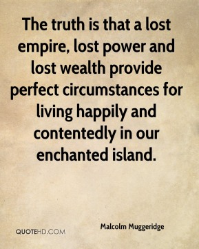Malcolm Muggeridge  - The truth is that a lost empire, lost power and lost wealth provide perfect circumstances for living happily and contentedly in our enchanted island.