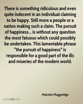 Malcolm Muggeridge  - There is something ridiculous and even quite indecent in an individual claiming to be happy. Still more a people or a nation making such a claim. The pursuit of happiness... is without any question the most fatuous which could possibly be undertaken. This lamentable phrase ''the pursuit of happiness'' is responsible for a good part of the ills and miseries of the modern world.