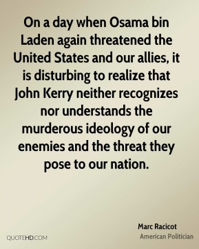 Marc Racicot - On a day when Osama bin Laden again threatened the United States and our allies, it is disturbing to realize that John Kerry neither recognizes nor understands the murderous ideology of our enemies and the threat they pose to our nation.