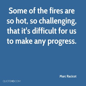 Some of the fires are so hot, so challenging, that it's difficult for us to make any progress.