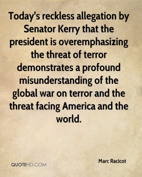 Marc Racicot  - Today's reckless allegation by Senator Kerry that the president is overemphasizing the threat of terror demonstrates a profound misunderstanding of the global war on terror and the threat facing America and the world.