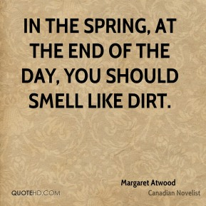 Margaret Atwood - In the spring, at the end of the day, you should smell like dirt.