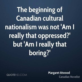 Margaret Atwood - The beginning of Canadian cultural nationalism was not 'Am I really that oppressed?' but 'Am I really that boring?'