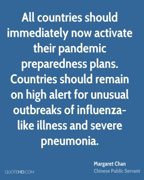 Margaret Chan - All countries should immediately now activate their pandemic preparedness plans. Countries should remain on high alert for unusual outbreaks of influenza-like illness and severe pneumonia.