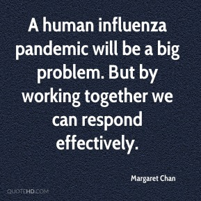 Margaret Chan  - A human influenza pandemic will be a big problem. But by working together we can respond effectively.
