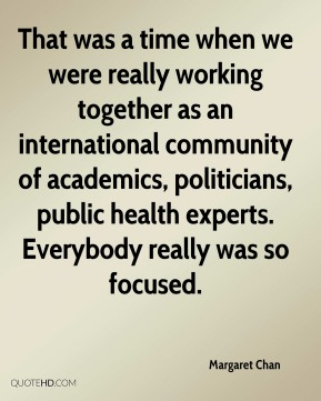 Margaret Chan  - That was a time when we were really working together as an international community of academics, politicians, public health experts. Everybody really was so focused.