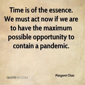 Margaret Chan  - Time is of the essence. We must act now if we are to have the maximum possible opportunity to contain a pandemic.