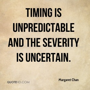 Margaret Chan  - Timing is unpredictable and the severity is uncertain.