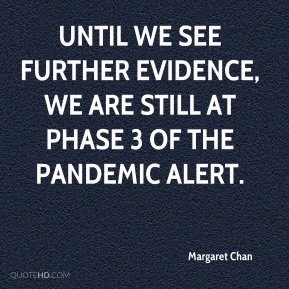 Margaret Chan  - Until we see further evidence, we are still at Phase 3 of the pandemic alert.