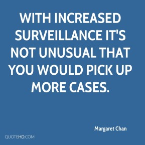 Margaret Chan  - With increased surveillance it's not unusual that you would pick up more cases.