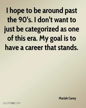 Mariah Carey - I hope to be around past the 90's. I don't want to just be categorized as one of this era. My goal is to have a career that stands.