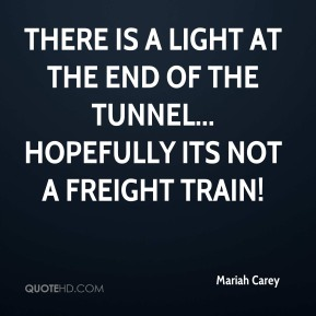 There is a light at the end of the tunnel... hopefully its not a freight train!