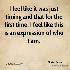 Mariah Carey  - I feel like it was just timing and that for the first time, I feel like this is an expression of who I am.