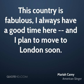 Mariah Carey  - This country is fabulous, I always have a good time here -- and I plan to move to London soon.