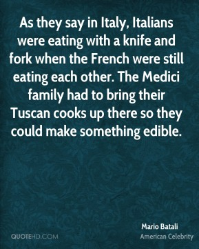 As they say in Italy, Italians were eating with a knife and fork when the French were still eating each other. The Medici family had to bring their Tuscan cooks up there so they could make something edible.