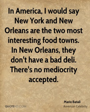 In America, I would say New York and New Orleans are the two most interesting food towns. In New Orleans, they don't have a bad deli. There's no mediocrity accepted.