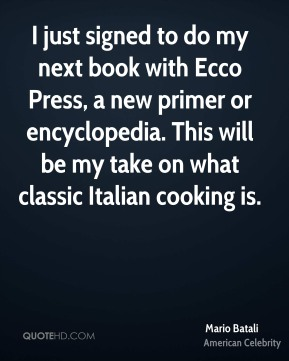 I just signed to do my next book with Ecco Press, a new primer or encyclopedia. This will be my take on what classic Italian cooking is.