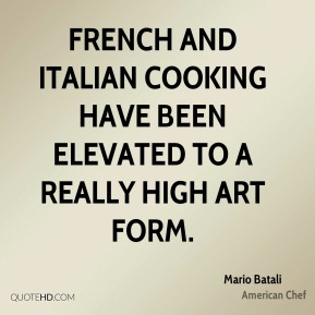 Mario Batali  - French and Italian cooking have been elevated to a really high art form.